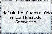 <b>Meluk Le Cuenta Oda A La Humilde Grandeza</b>