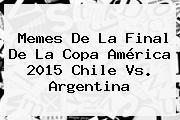 Memes De La Final De La <b>Copa América 2015</b> Chile Vs. Argentina