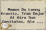 Memes De <b>Lenny Kravitz</b>, Tras Dejar Al Aire Sus Genitales, ¡la <b>...</b>