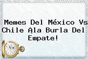 Memes Del <b>México Vs Chile</b> ¡la Burla Del Empate!