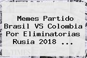 Memes Partido <b>Brasil VS Colombia</b> Por Eliminatorias Rusia 2018 ...