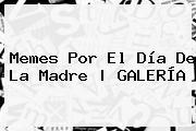 <b>Memes</b> Por El <b>Día De La Madre</b> | GALERÍA