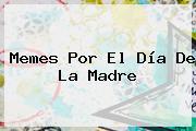 Memes Por El <b>Día De La Madre</b>