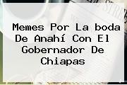 Memes Por La <b>boda De Anahí</b> Con El Gobernador De Chiapas