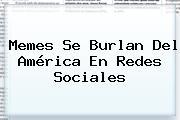 <b>Memes</b> Se Burlan Del <b>América</b> En Redes Sociales
