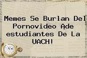 Memes Se Burlan Del Pornovideo ¡de <b>estudiantes</b> De La <b>UACH</b>!