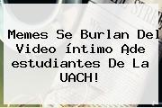 Memes Se Burlan Del Video íntimo ¡de <b>estudiantes</b> De La <b>UACH</b>!