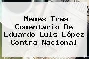 Memes Tras Comentario De <b>Eduardo Luis</b> López Contra Nacional