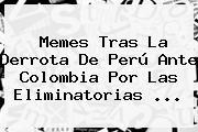 Memes Tras La Derrota De Perú Ante <b>Colombia</b> Por Las <b>Eliminatorias</b> <b>...</b>