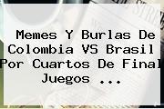 Memes Y Burlas De <b>Colombia VS Brasil</b> Por Cuartos De Final Juegos ...
