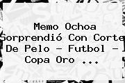 <b>Memo Ochoa</b> Sorprendió Con Corte De Pelo - Futbol - Copa Oro <b>...</b>