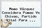 Memo Vázquez Considera <b>Pumas Vs Chivas</b>, Partido Vital Para <b>...</b>