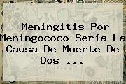 <b>Meningitis</b> Por Meningococo Sería La Causa De Muerte De Dos <b>...</b>