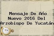 <b>Mensaje De Año Nuevo 2016</b> Del Arzobispo De Yucatán