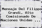<b>Mensaje</b> Del Filippo Grandi, Alto Comisionado De Naciones Unidas ...