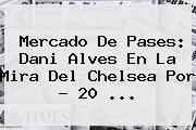 Mercado De Pases: Dani Alves En La Mira Del <b>Chelsea</b> Por ? 20 <b>...</b>