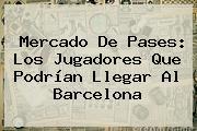 Mercado De Pases: Los Jugadores Que Podrían Llegar Al <b>Barcelona</b>