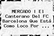 MERCADO | El Canterano Del <b>FC Barcelona</b> Que Está Como Loco Por ...