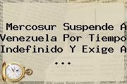 <b>Mercosur</b> Suspende A Venezuela Por Tiempo Indefinido Y Exige A ...