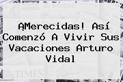 ¡Merecidas! Así Comenzó A Vivir Sus Vacaciones <b>Arturo Vidal</b>