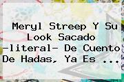 <b>Meryl Streep</b> Y Su Look Sacado -literal- De Cuento De Hadas, Ya Es ...