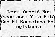 <b>Messi</b> Acortó Sus Vacaciones Y Ya Está Con El Barcelona En Inglaterra