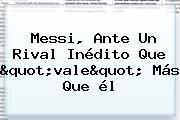 """Messi, Ante Un Rival Inédito Que """"vale"""" Más Que él"""