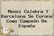 Messi Celebra Y <b>Barcelona</b> Se Corona Como Campeón De España