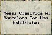 Messi Clasifica Al <b>Barcelona</b> Con Una Exhibición