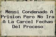 <b>Messi Condenado A Prision</b> Pero No Ira A La Carcel Fechas Del Proceso