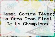 <b>Messi</b> Contra Tévez: La Otra Gran Final De La Champions