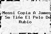 <b>Messi</b> Copia A James Y Se Tiñe El Pelo De Rubio