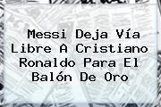 Messi Deja Vía Libre A <b>Cristiano Ronaldo</b> Para El Balón De Oro