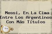 <b>Messi</b>, En La Cima Entre Los Argentinos Con Más Títulos