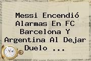 Messi Encendió Alarmas En <b>FC Barcelona</b> Y Argentina Al Dejar Duelo ...