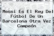 Messi Es El Rey Del Fútbol De Un <b>Barcelona</b> Otra Vez Campeón