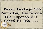 Messi Festejó 500 Partidos, <b>Barcelona</b> Fue Imparable Y Cerró El Año <b>...</b>