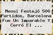 Messi Festejó 500 Partidos, <b>Barcelona</b> Fue Un Imparable Y Cerró El <b>...</b>