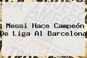 Messi Hace Campeón De Liga Al <b>Barcelona</b>