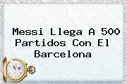 Messi Llega A 500 Partidos Con El <b>Barcelona</b>
