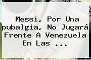 Messi, Por Una <b>pubalgia</b>, No Jugará Frente A Venezuela En Las ...