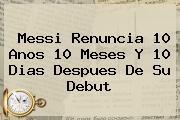 <b>Messi</b> Renuncia 10 Anos 10 Meses Y 10 Dias Despues De Su Debut
