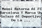 Messi Retorna Al <b>FC Barcelona</b> Y Marca Un Golazo Al Deportivo De La ...
