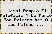 Messi Rompió El Maleficio Y Le Marcó Por Primera Vez A Las Palmas ...