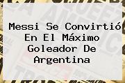 <b>Messi</b> Se Convirtió En El Máximo Goleador De Argentina
