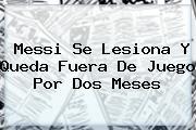 <b>Messi</b> Se Lesiona Y Queda Fuera De Juego Por Dos Meses