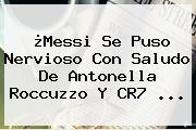 ¿Messi Se Puso Nervioso Con Saludo De <b>Antonella Roccuzzo</b> Y CR7 <b>...</b>