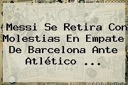 Messi Se Retira Con Molestias En Empate De <b>Barcelona</b> Ante <b>Atlético</b> ...