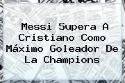 Messi Supera A Cristiano Como Máximo Goleador De La <b>Champions</b>