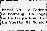 Messi Vs. La Cadera De <b>Boateng</b>, La Joya De La Pulga Que Dio La Vuelta Al Mundo